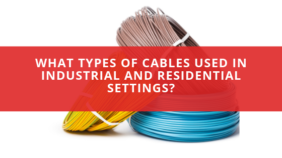 What types of cables used in Industrial and Residential settings?