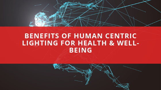 Benefits of Human Centric Lighting for Health & Well-Being