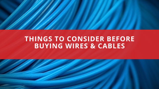 Things to Consider Before Buying Wires & Cables