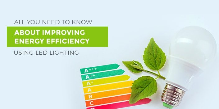 All You Need to Know About Improving Energy Efficiency Using LED Lighting