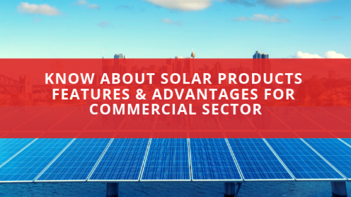 Know About Solar Products Features & Advantages for Commercial Sector