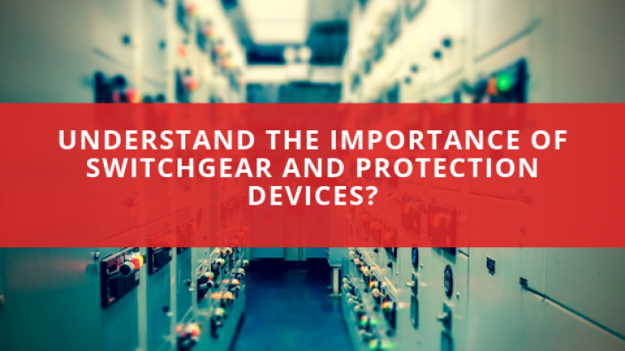 Understand the importance of switchgear and protection devices?